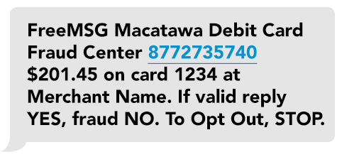 Macatawa Debit Card Fraud Alert. Did you attempt a transaction on card ending 1234 at XYZ store in Anytown, MI for $25.62? Reply Yes or No. To Opt Out STOP.