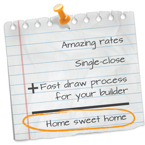 Amazing rates, Single-close, plus Fast draw process for you builder equals Home sweet home